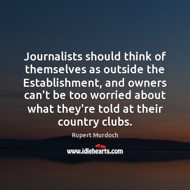 Journalists should think of themselves as outside the Establishment, and owners can't Rupert Murdoch Picture Quote