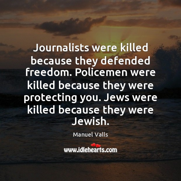 Journalists were killed because they defended freedom. Policemen were killed because they Image