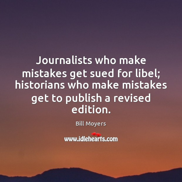 Journalists who make mistakes get sued for libel; historians who make mistakes Bill Moyers Picture Quote