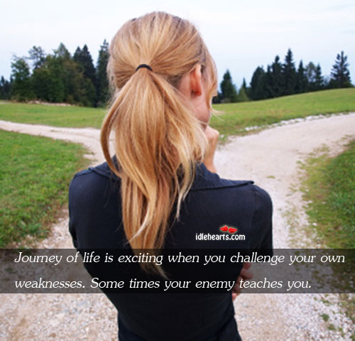 Image, Challenge, Enemy, Exciting, Journey, Life, Life Is, Own, Some, Teaches, Times, Weaknesses, You, Your