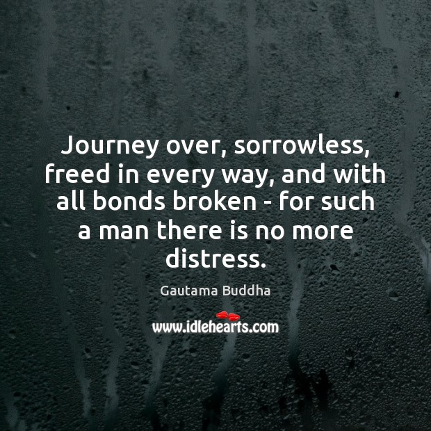 Journey over, sorrowless, freed in every way, and with all bonds broken Journey Quotes Image
