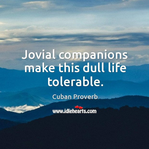 Jovial companions make this dull life tolerable. Cuban Proverbs Image