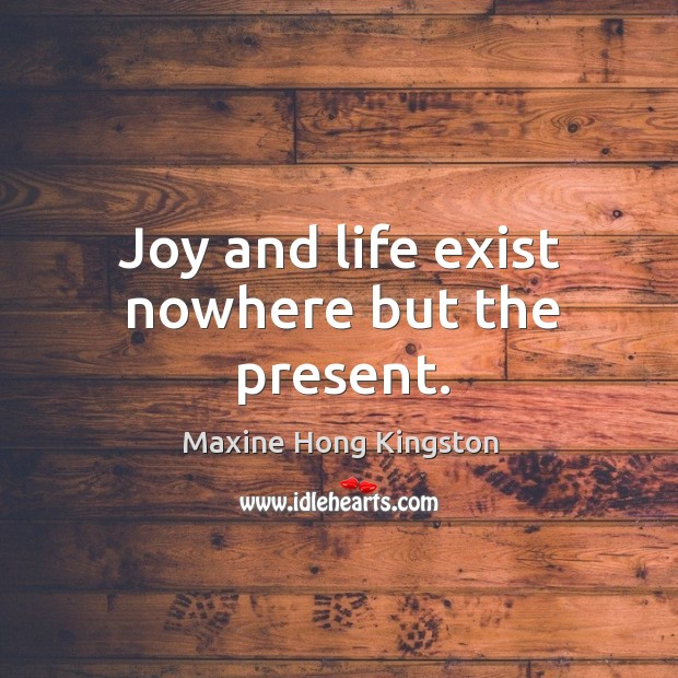Joy and life exist nowhere but the present. Image