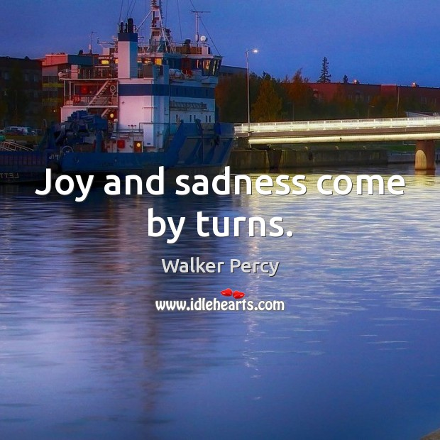 Joy and sadness come by turns. Walker Percy Picture Quote