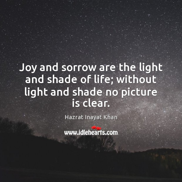 Joy and sorrow are the light and shade of life; without light Hazrat Inayat Khan Picture Quote