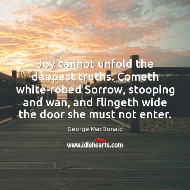 Image, Joy cannot unfold the deepest truths. Cometh white-robed Sorrow, stooping and wan,