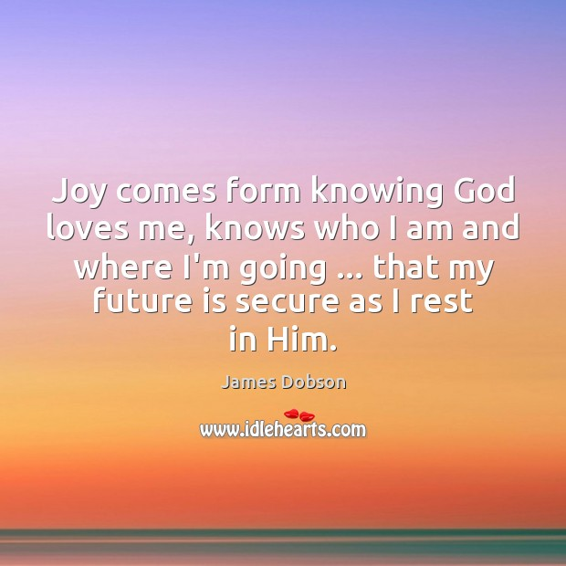 Joy comes form knowing God loves me, knows who I am and James Dobson Picture Quote