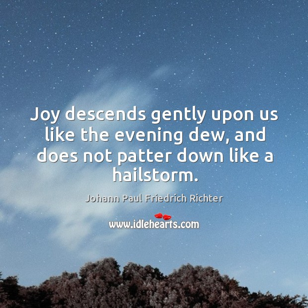 Joy descends gently upon us like the evening dew, and does not patter down like a hailstorm. Johann Paul Friedrich Richter Picture Quote