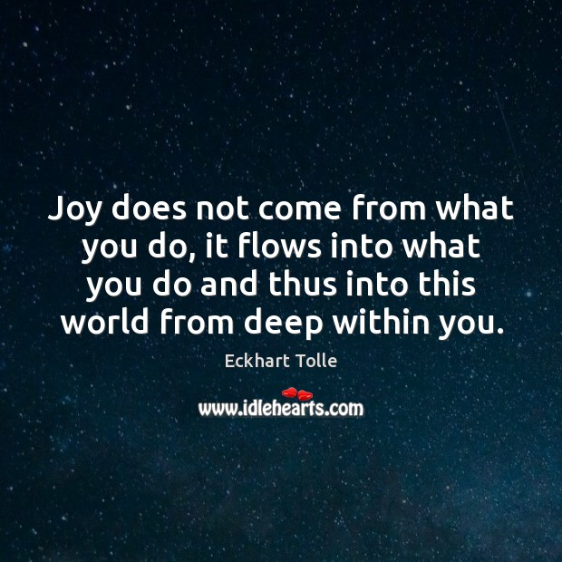 Joy does not come from what you do, it flows into what Eckhart Tolle Picture Quote