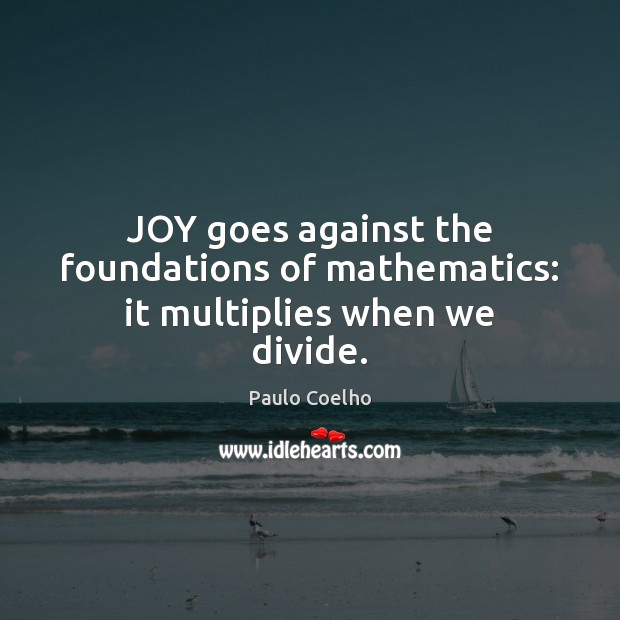 JOY goes against the foundations of mathematics: it multiplies when we divide. Image