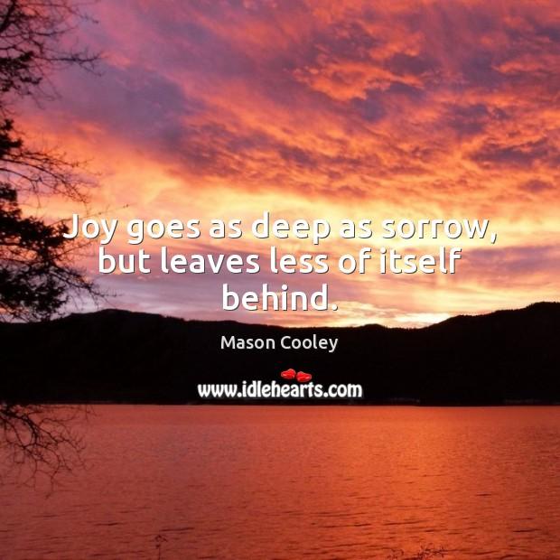 Image, Joy goes as deep as sorrow, but leaves less of itself behind.