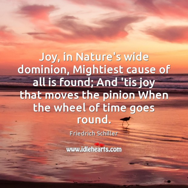 Joy, in Nature's wide dominion, Mightiest cause of all is found; And Friedrich Schiller Picture Quote