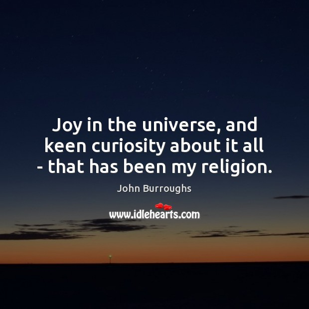Joy in the universe, and keen curiosity about it all – that has been my religion. Image