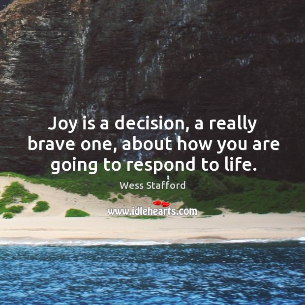 Image, Joy is a decision, a really brave one, about how you are going to respond to life.