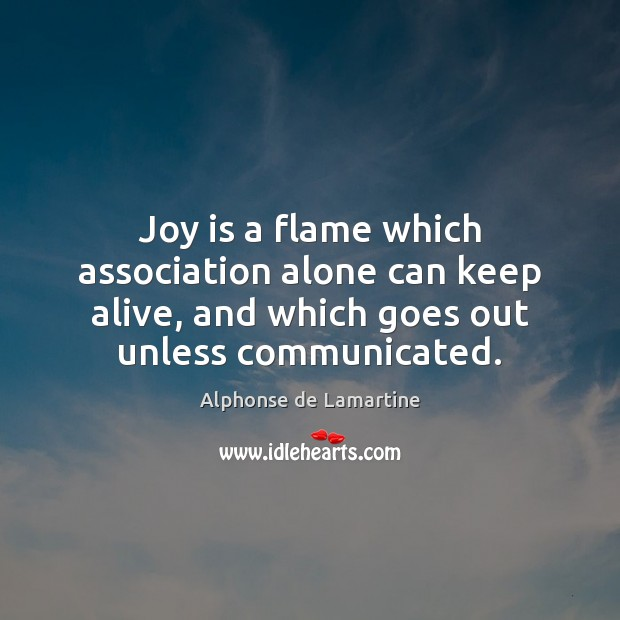 Joy is a flame which association alone can keep alive, and which Alphonse de Lamartine Picture Quote