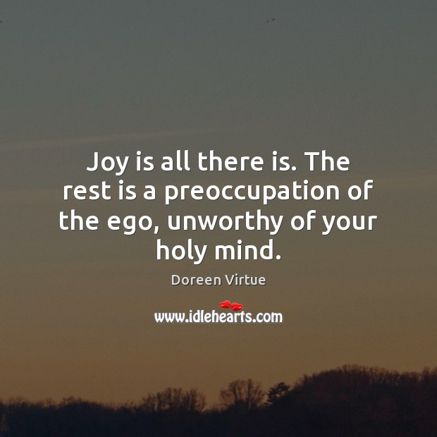 Image, Joy is all there is. The rest is a preoccupation of the ego, unworthy of your holy mind.