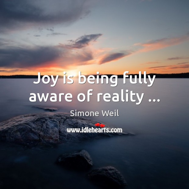Joy is being fully aware of reality … Simone Weil Picture Quote