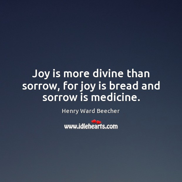 Image, Joy is more divine than sorrow, for joy is bread and sorrow is medicine.