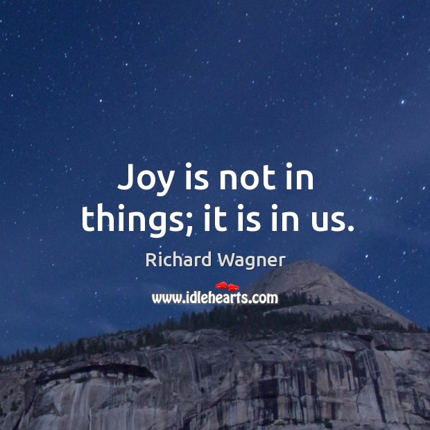Joy is not in things; it is in us. Richard Wagner Picture Quote