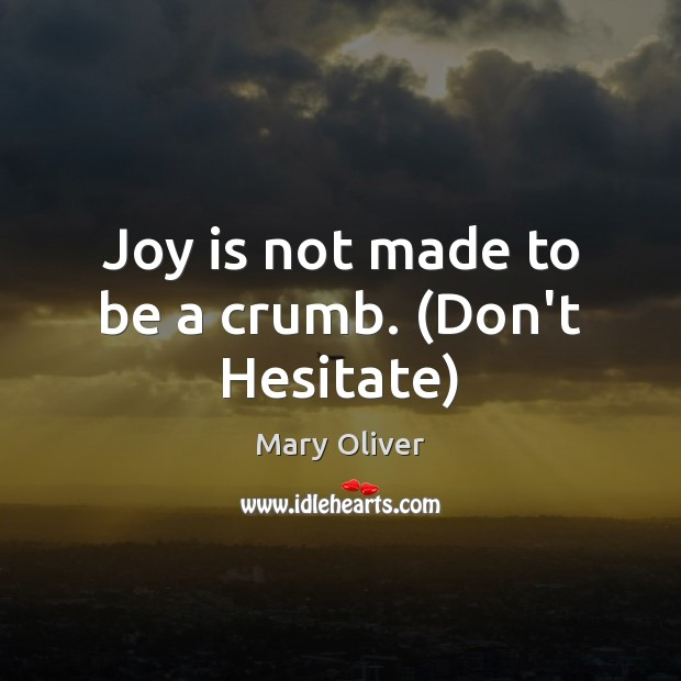 Joy is not made to be a crumb. (Don't Hesitate) Mary Oliver Picture Quote