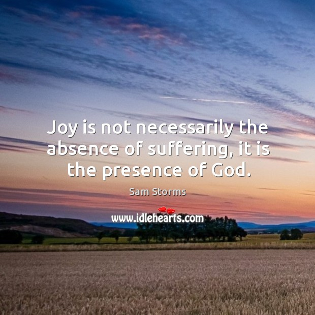 Joy is not necessarily the absence of suffering, it is the presence of God. Image