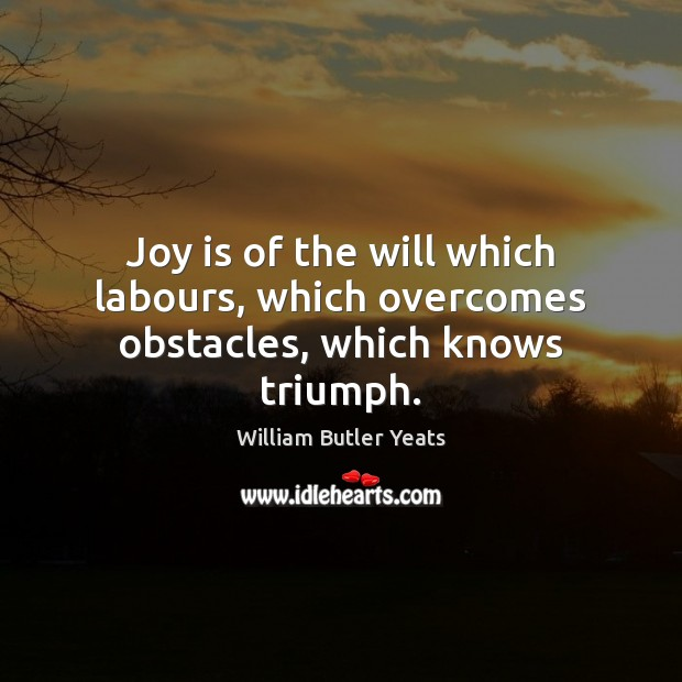 Joy is of the will which labours, which overcomes obstacles, which knows triumph. William Butler Yeats Picture Quote