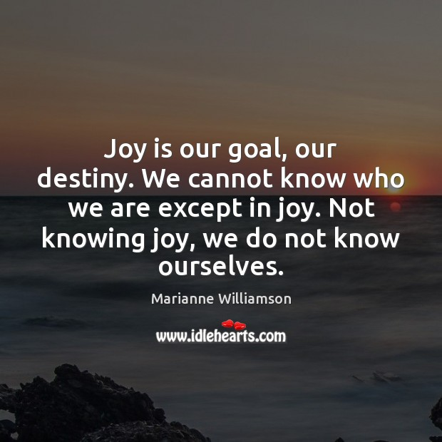Joy is our goal, our destiny. We cannot know who we are Joy Quotes Image