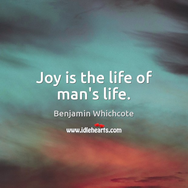 Joy is the life of man's life. Benjamin Whichcote Picture Quote