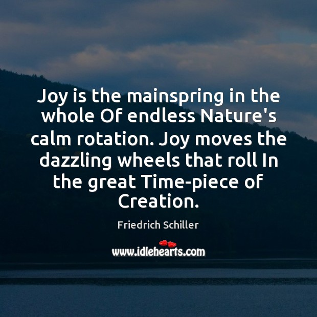 Joy is the mainspring in the whole Of endless Nature's calm rotation. Friedrich Schiller Picture Quote