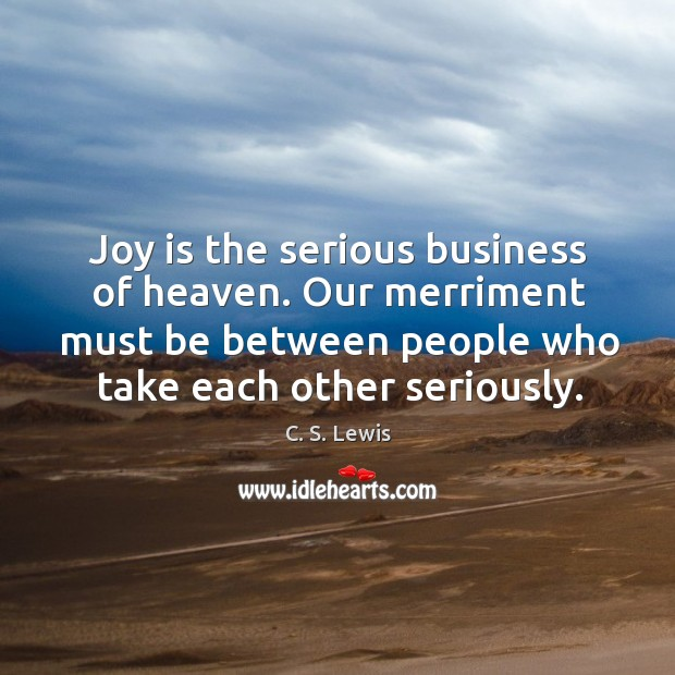 Joy is the serious business of heaven. Our merriment must be between Image