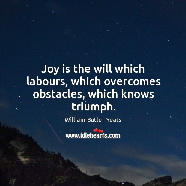 Joy is the will which labours, which overcomes obstacles, which knows triumph. Image
