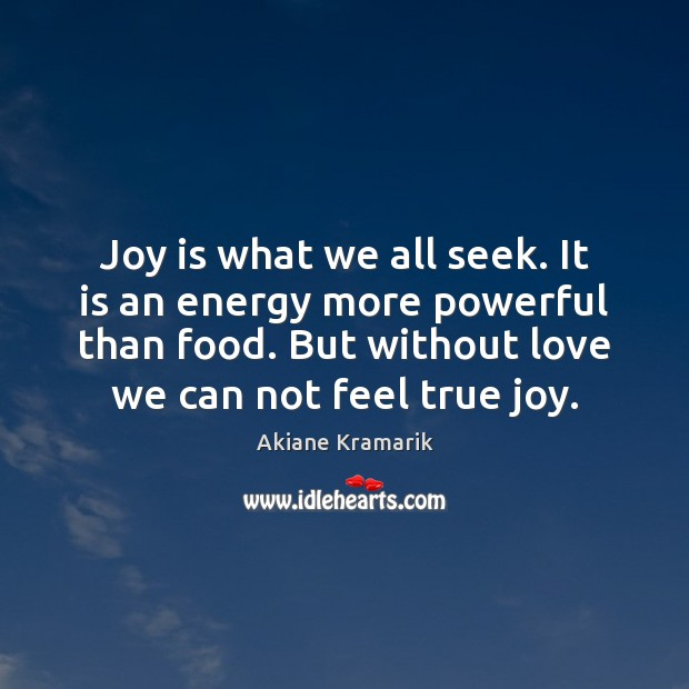 Joy is what we all seek. It is an energy more powerful True Joy Quotes Image