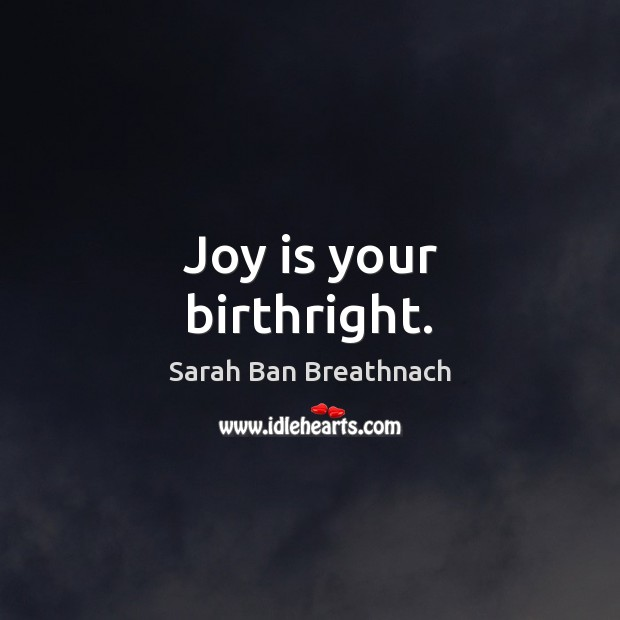 Joy is your birthright. Sarah Ban Breathnach Picture Quote