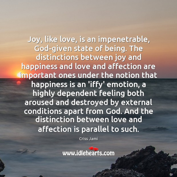 Joy, like love, is an impenetrable, God-given state of being. The distinctions Joy and Happiness Quotes Image