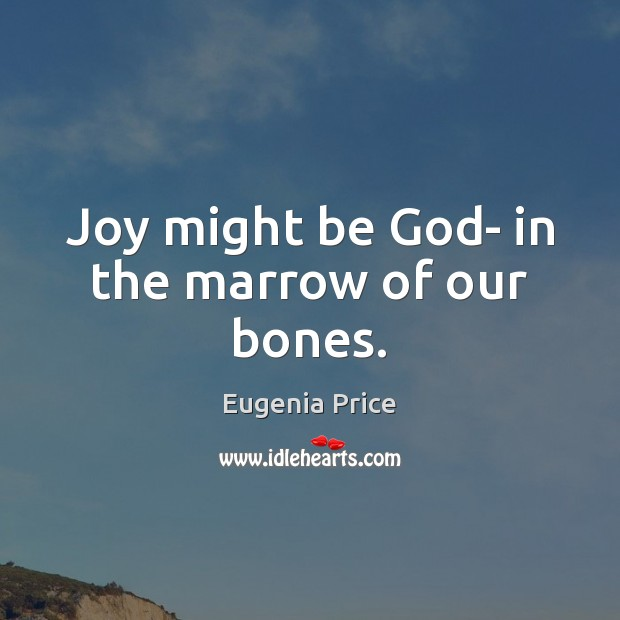 Joy might be God- in the marrow of our bones. Image