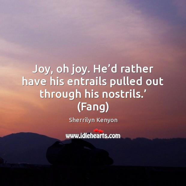 Joy, oh joy. He'd rather have his entrails pulled out through his nostrils.' (Fang) Image