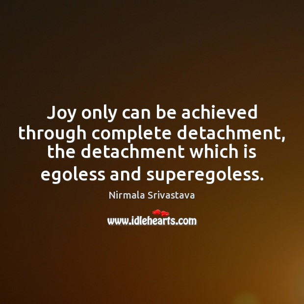 Joy only can be achieved through complete detachment, the detachment which is Nirmala Srivastava Picture Quote