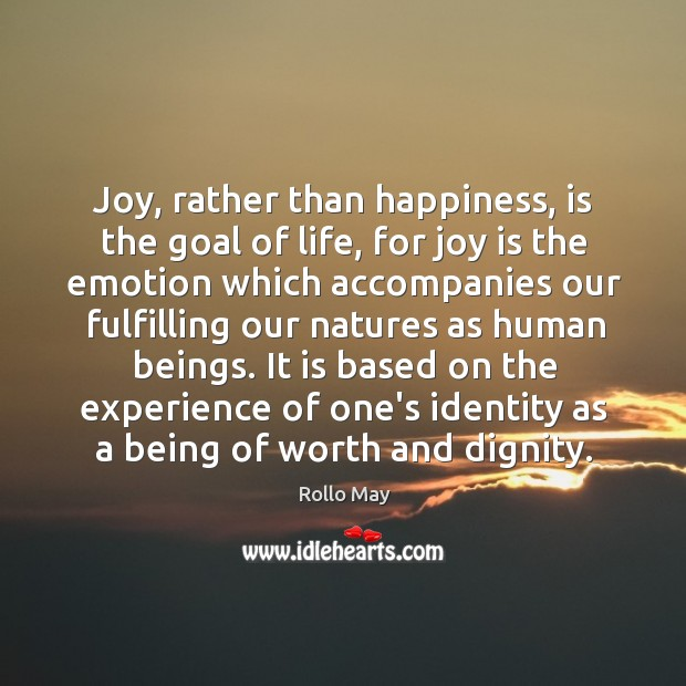 Joy, rather than happiness, is the goal of life, for joy is Image