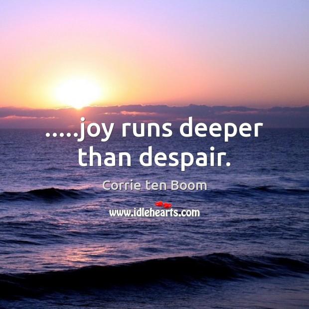 …..joy runs deeper than despair. Corrie ten Boom Picture Quote