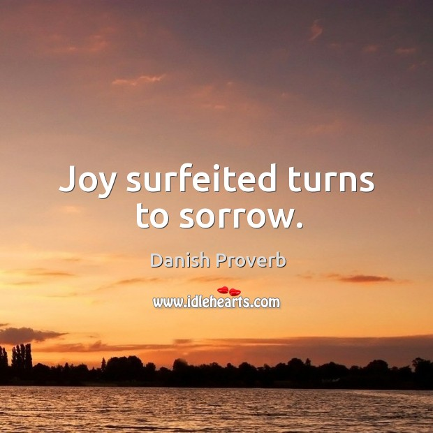 Joy surfeited turns to sorrow. Danish Proverbs Image
