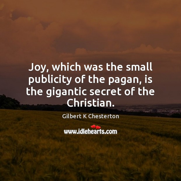 Joy, which was the small publicity of the pagan, is the gigantic secret of the Christian. Image