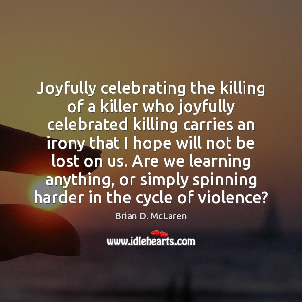 Joyfully celebrating the killing of a killer who joyfully celebrated killing carries Brian D. McLaren Picture Quote