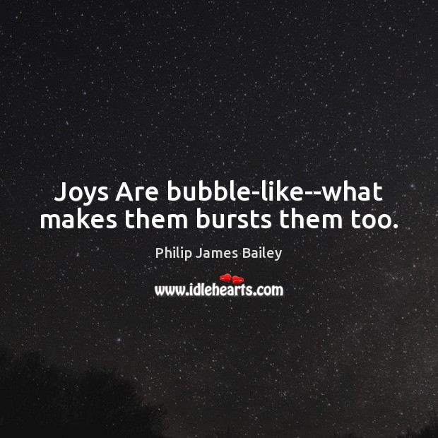 Joys Are bubble-like–what makes them bursts them too. Image