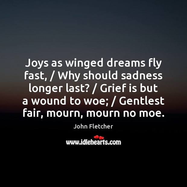 Joys as winged dreams fly fast, / Why should sadness longer last? / Grief Image