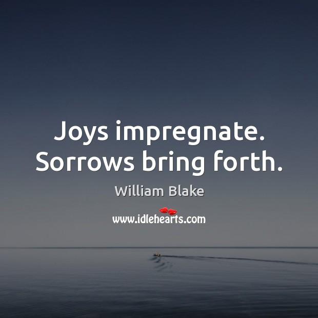 Joys impregnate. Sorrows bring forth. William Blake Picture Quote