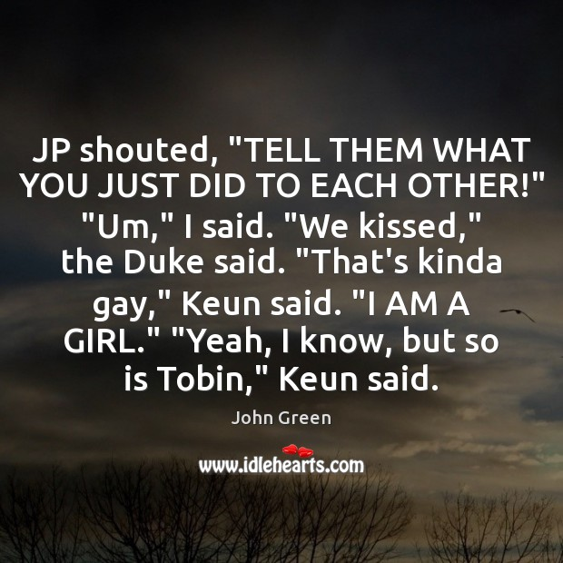"""JP shouted, """"TELL THEM WHAT YOU JUST DID TO EACH OTHER!"""" """"Um,"""" John Green Picture Quote"""