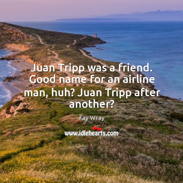 Juan tripp was a friend. Good name for an airline man, huh? juan tripp after another? Fay Wray Picture Quote