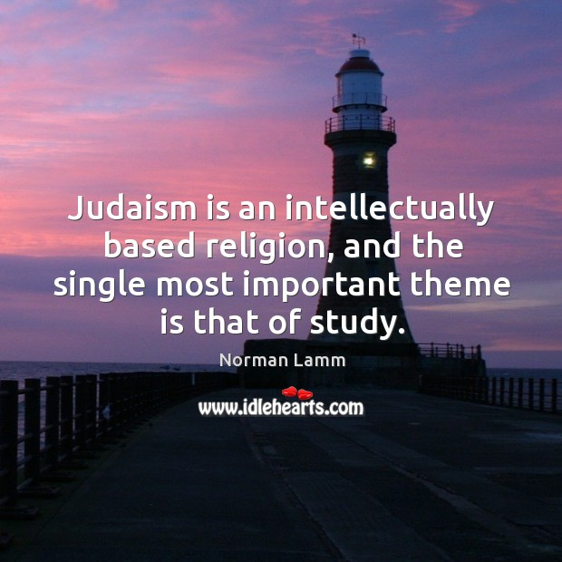 Judaism is an intellectually based religion, and the single most important theme is that of study. Norman Lamm Picture Quote