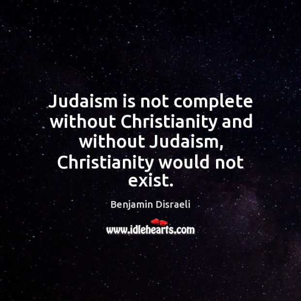 Image, Judaism is not complete without Christianity and without Judaism, Christianity would not