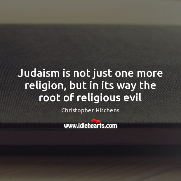 Judaism is not just one more religion, but in its way the root of religious evil Image